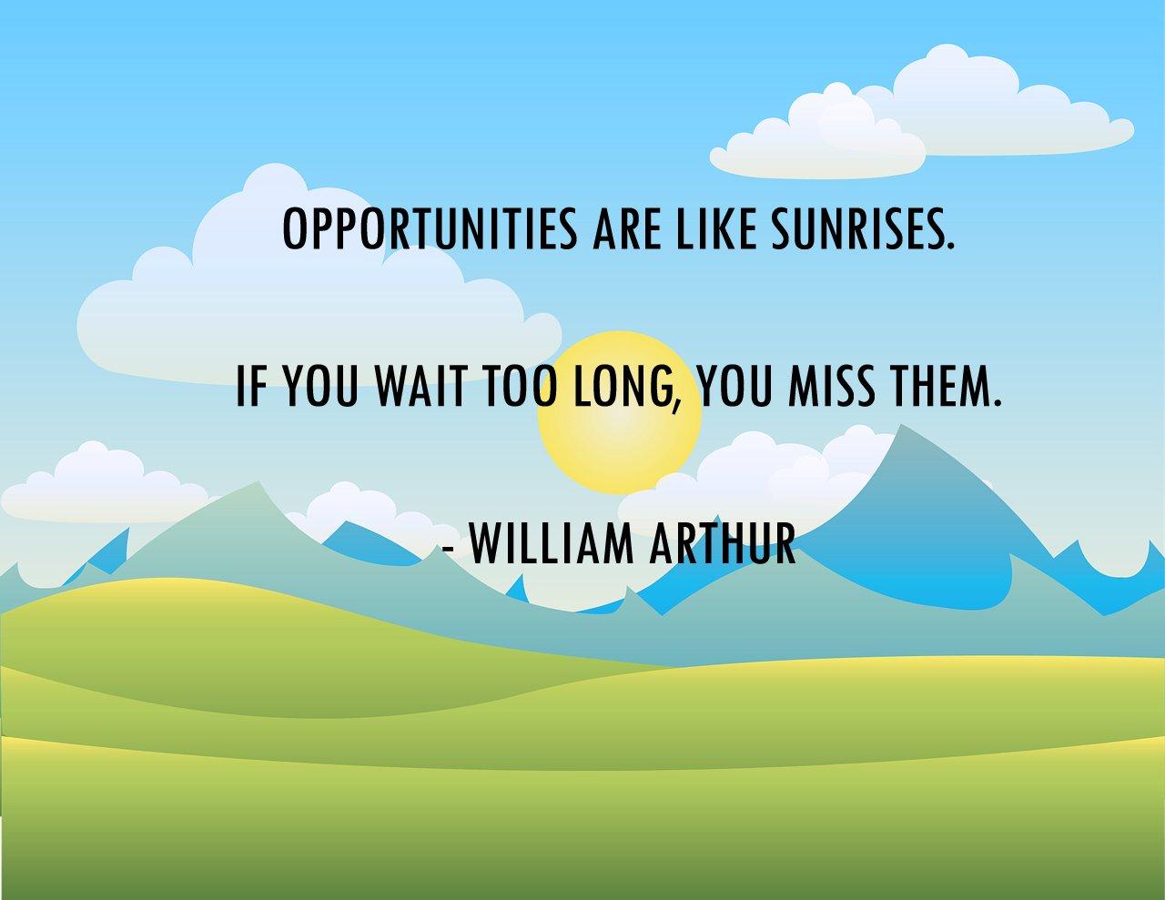 opportunities are like sunrises...